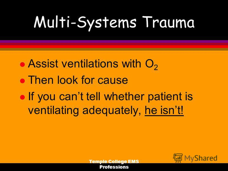 Temple College EMS Professions Multi-Systems Trauma l Assist ventilations with O 2 l Then look for cause l If you cant tell whether patient is ventilating adequately, he isnt!
