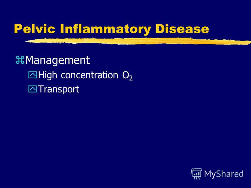 Pelvic Inflammatory Disease zManagement yHigh concentration O 2 yTransport
