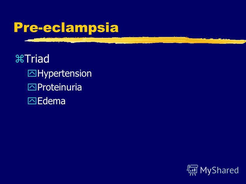 Pre-eclampsia zTriad yHypertension yProteinuria yEdema