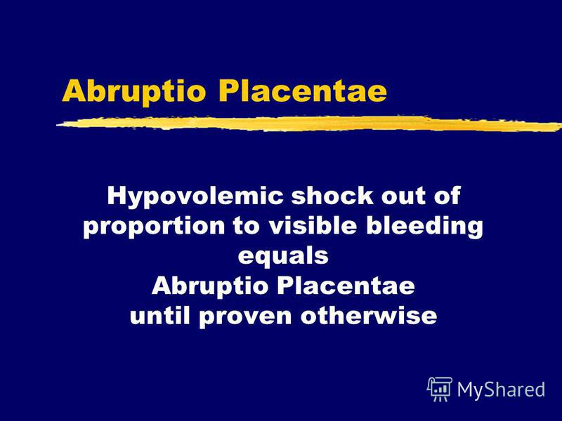 Abruptio Placentae Hypovolemic shock out of proportion to visible bleeding equals Abruptio Placentae until proven otherwise