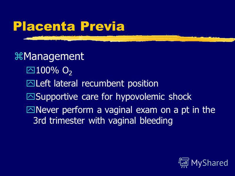 Placenta Previa zManagement y100% O 2 yLeft lateral recumbent position ySupportive care for hypovolemic shock yNever perform a vaginal exam on a pt in the 3rd trimester with vaginal bleeding