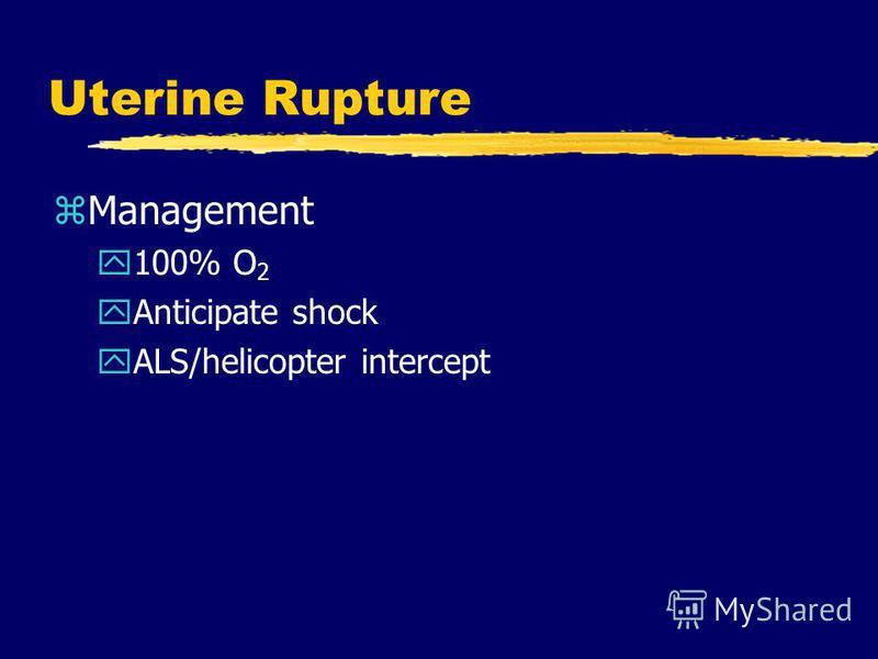 Uterine Rupture zManagement y100% O 2 yAnticipate shock yALS/helicopter intercept