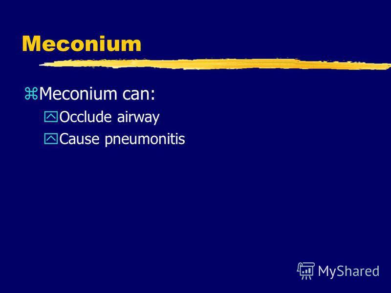 Meconium zMeconium can: yOcclude airway yCause pneumonitis