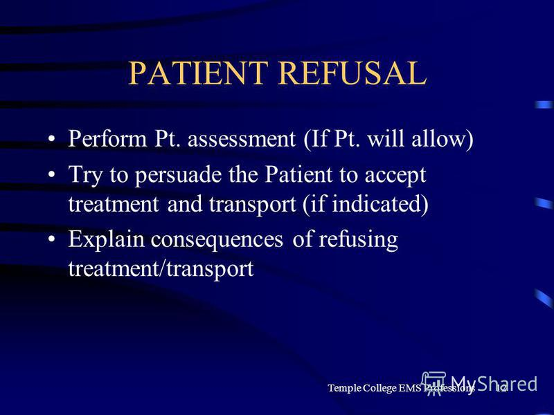 Temple College EMS Professions12 PATIENT REFUSAL Perform Pt. assessment (If Pt. will allow) Try to persuade the Patient to accept treatment and transport (if indicated) Explain consequences of refusing treatment/transport