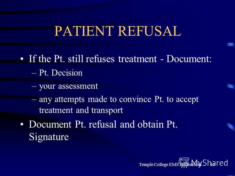 Temple College EMS Professions13 PATIENT REFUSAL If the Pt. still refuses treatment - Document: –Pt. Decision –your assessment –any attempts made to convince Pt. to accept treatment and transport Document Pt. refusal and obtain Pt. Signature