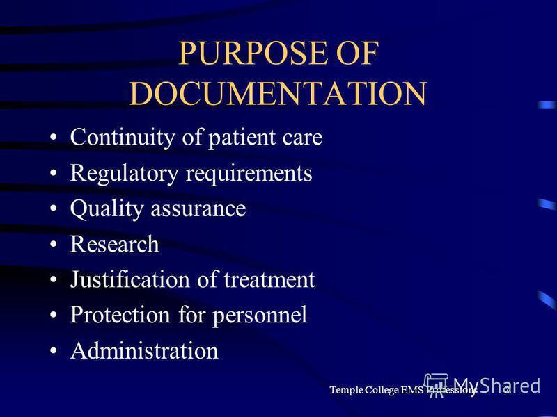 Temple College EMS Professions2 PURPOSE OF DOCUMENTATION Continuity of patient care Regulatory requirements Quality assurance Research Justification of treatment Protection for personnel Administration
