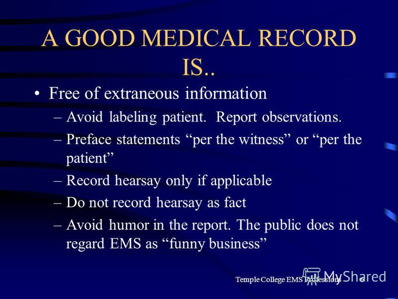 Temple College EMS Professions6 A GOOD MEDICAL RECORD IS.. Free of extraneous information –Avoid labeling patient. Report observations. –Preface statements per the witness or per the patient –Record hearsay only if applicable –Do not record hearsay a