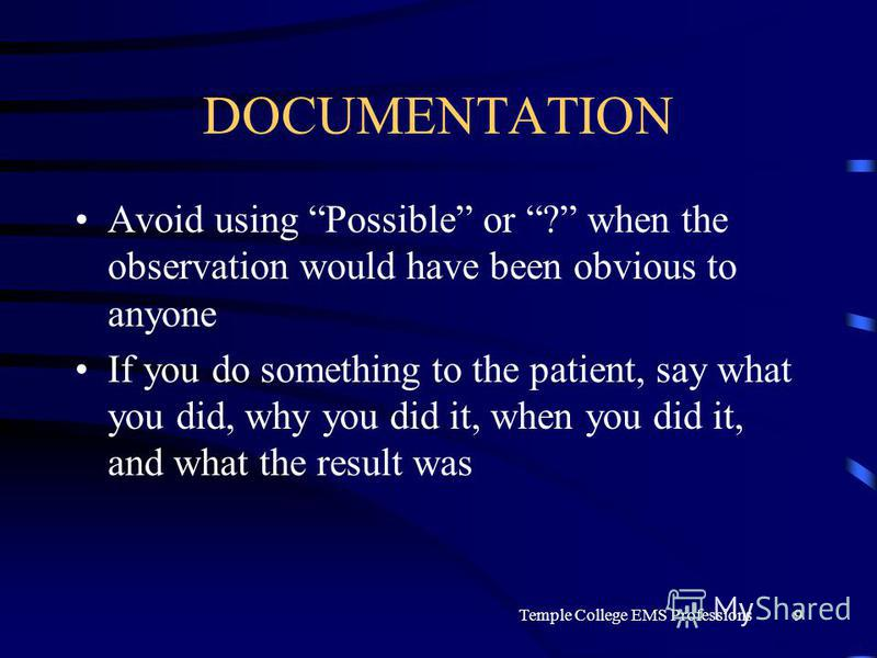 Temple College EMS Professions9 DOCUMENTATION Avoid using Possible or ? when the observation would have been obvious to anyone If you do something to the patient, say what you did, why you did it, when you did it, and what the result was