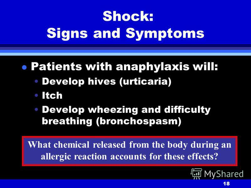 18 Shock: Signs and Symptoms l Patients with anaphylaxis will: Develop hives (urticaria) Itch Develop wheezing and difficulty breathing (bronchospasm) What chemical released from the body during an allergic reaction accounts for these effects?