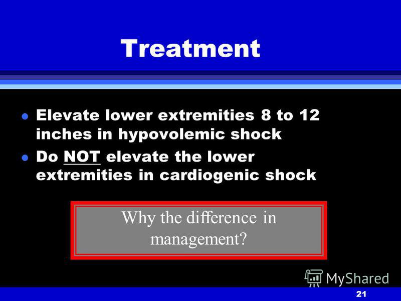 21 Treatment l Elevate lower extremities 8 to 12 inches in hypovolemic shock l Do NOT elevate the lower extremities in cardiogenic shock Why the difference in management?