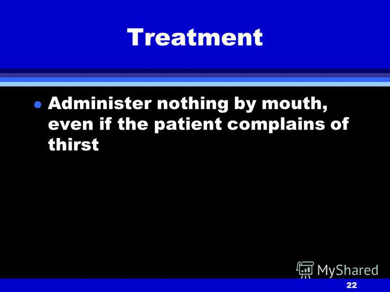 22 Treatment l Administer nothing by mouth, even if the patient complains of thirst