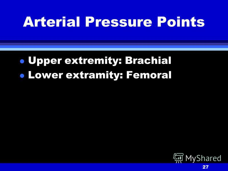 27 Arterial Pressure Points l Upper extremity: Brachial l Lower extramity: Femoral