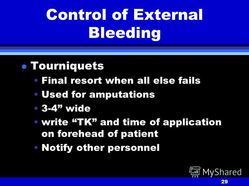 29 Control of External Bleeding l Tourniquets Final resort when all else fails Used for amputations 3-4 wide write TK and time of application on forehead of patient Notify other personnel