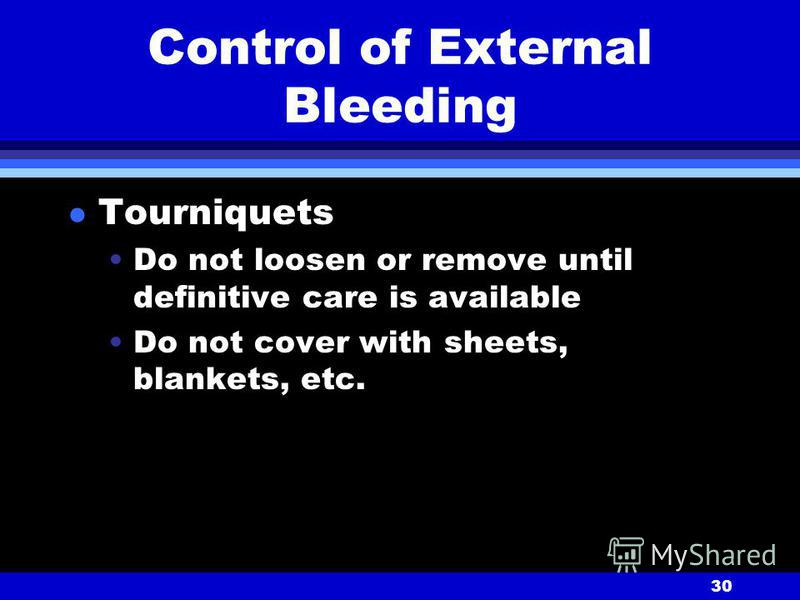 30 Control of External Bleeding l Tourniquets Do not loosen or remove until definitive care is available Do not cover with sheets, blankets, etc.