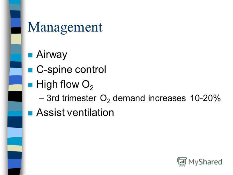 Management n Airway n C-spine control n High flow O 2 –3rd trimester O 2 demand increases 10-20% n Assist ventilation