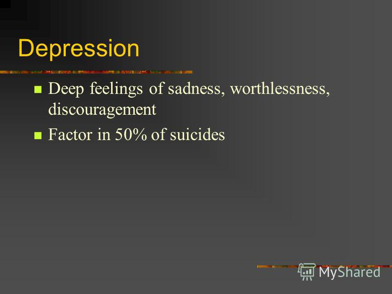 Depression Deep feelings of sadness, worthlessness, discouragement Factor in 50% of suicides