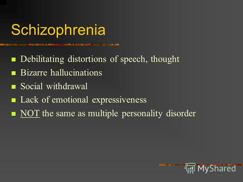 Schizophrenia Debilitating distortions of speech, thought Bizarre hallucinations Social withdrawal Lack of emotional expressiveness NOT the same as multiple personality disorder
