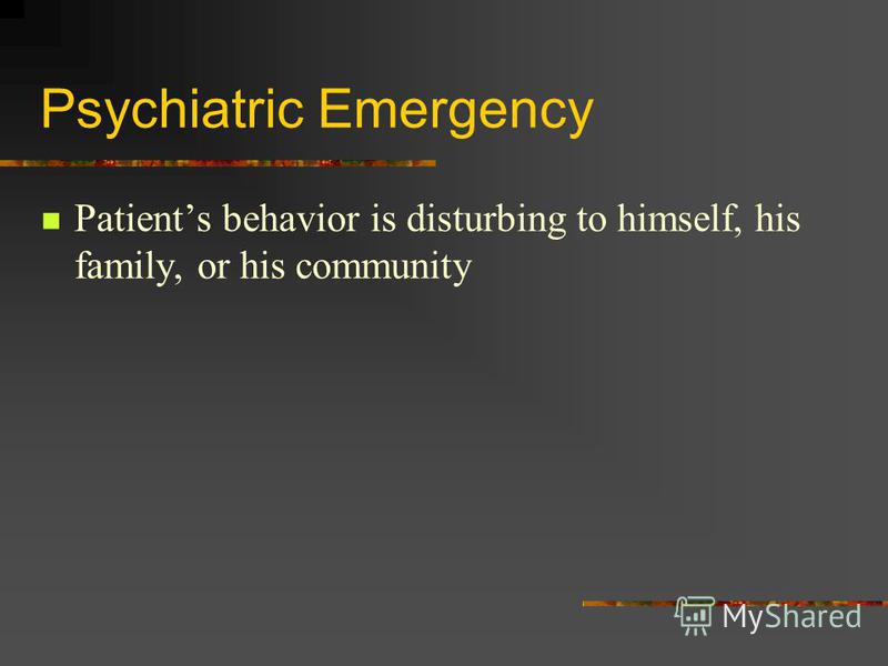Psychiatric Emergency Patients behavior is disturbing to himself, his family, or his community