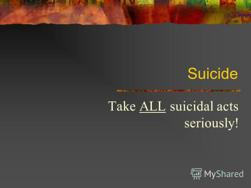 Suicide Take ALL suicidal acts seriously!