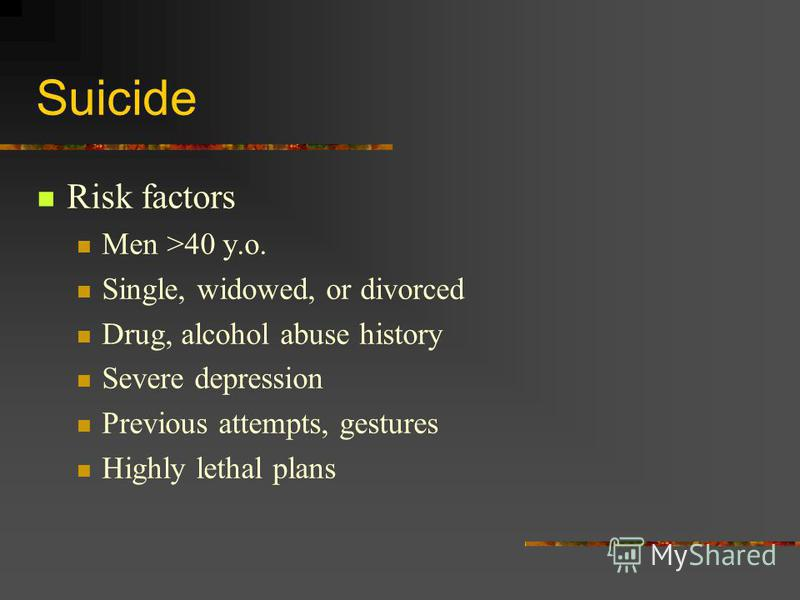 Suicide Risk factors Men >40 y.o. Single, widowed, or divorced Drug, alcohol abuse history Severe depression Previous attempts, gestures Highly lethal plans