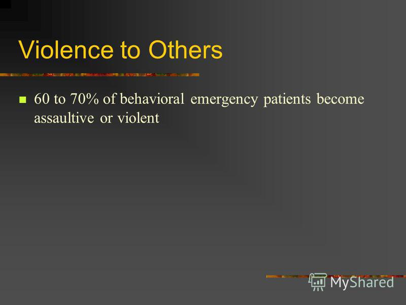 Violence to Others 60 to 70% of behavioral emergency patients become assaultive or violent