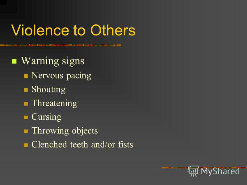 Violence to Others Warning signs Nervous pacing Shouting Threatening Cursing Throwing objects Clenched teeth and/or fists