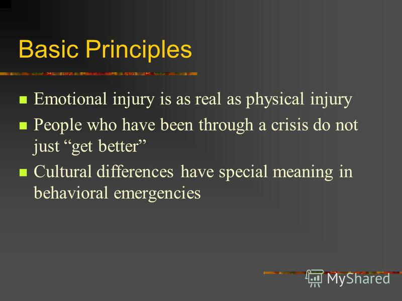 Basic Principles Emotional injury is as real as physical injury People who have been through a crisis do not just get better Cultural differences have special meaning in behavioral emergencies