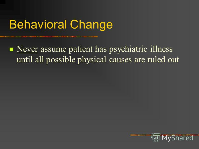 Behavioral Change Never assume patient has psychiatric illness until all possible physical causes are ruled out