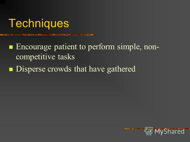 Techniques Encourage patient to perform simple, non- competitive tasks Disperse crowds that have gathered