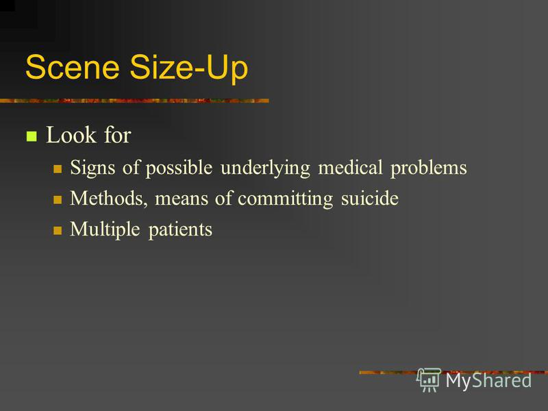 Scene Size-Up Look for Signs of possible underlying medical problems Methods, means of committing suicide Multiple patients