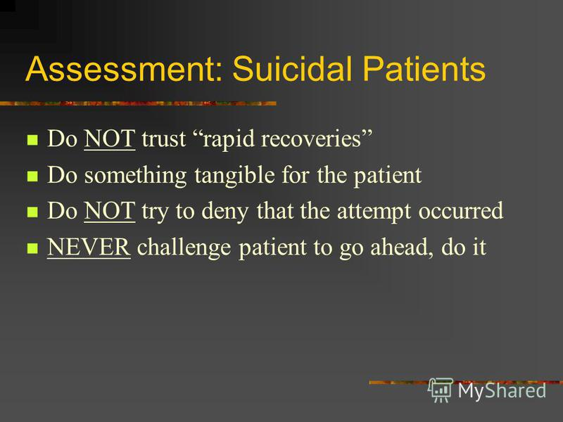 Assessment: Suicidal Patients Do NOT trust rapid recoveries Do something tangible for the patient Do NOT try to deny that the attempt occurred NEVER challenge patient to go ahead, do it