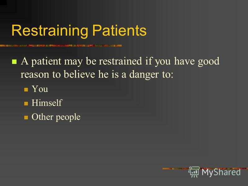Restraining Patients A patient may be restrained if you have good reason to believe he is a danger to: You Himself Other people