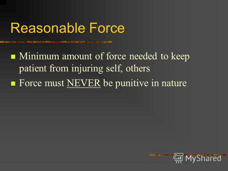 Reasonable Force Minimum amount of force needed to keep patient from injuring self, others Force must NEVER be punitive in nature