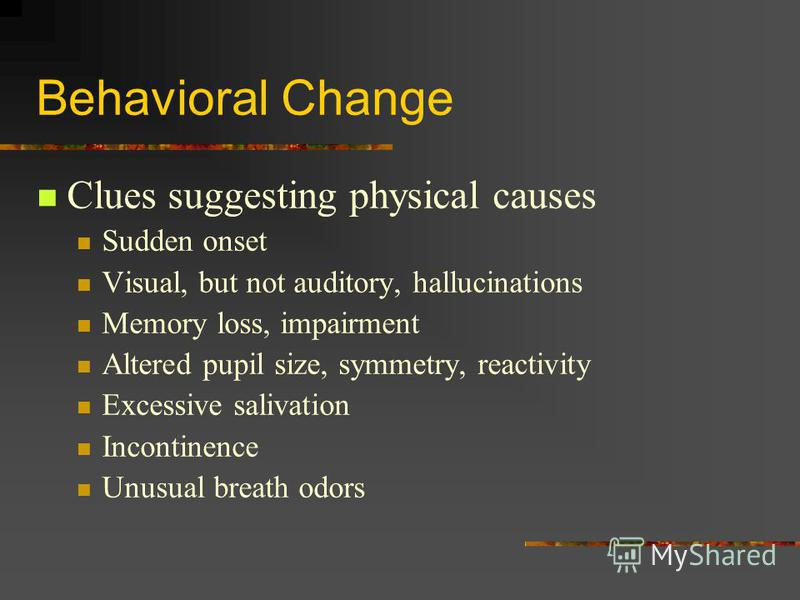 Behavioral Change Clues suggesting physical causes Sudden onset Visual, but not auditory, hallucinations Memory loss, impairment Altered pupil size, symmetry, reactivity Excessive salivation Incontinence Unusual breath odors