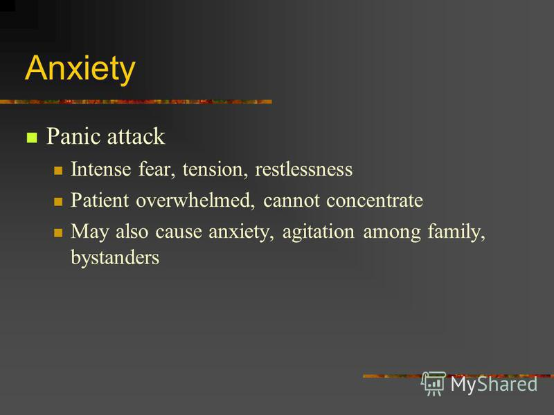 Anxiety Panic attack Intense fear, tension, restlessness Patient overwhelmed, cannot concentrate May also cause anxiety, agitation among family, bystanders