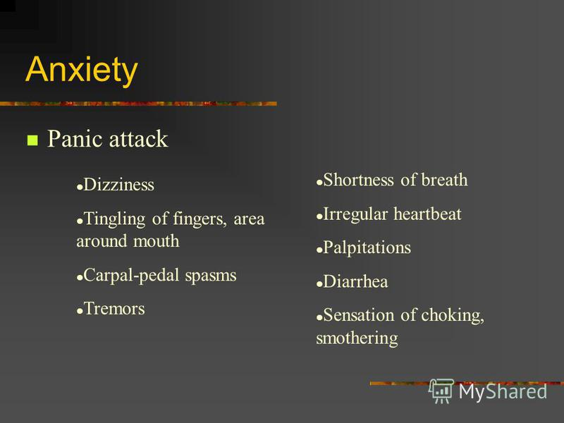 Anxiety Panic attack Dizziness Tingling of fingers, area around mouth Carpal-pedal spasms Tremors Shortness of breath Irregular heartbeat Palpitations Diarrhea Sensation of choking, smothering