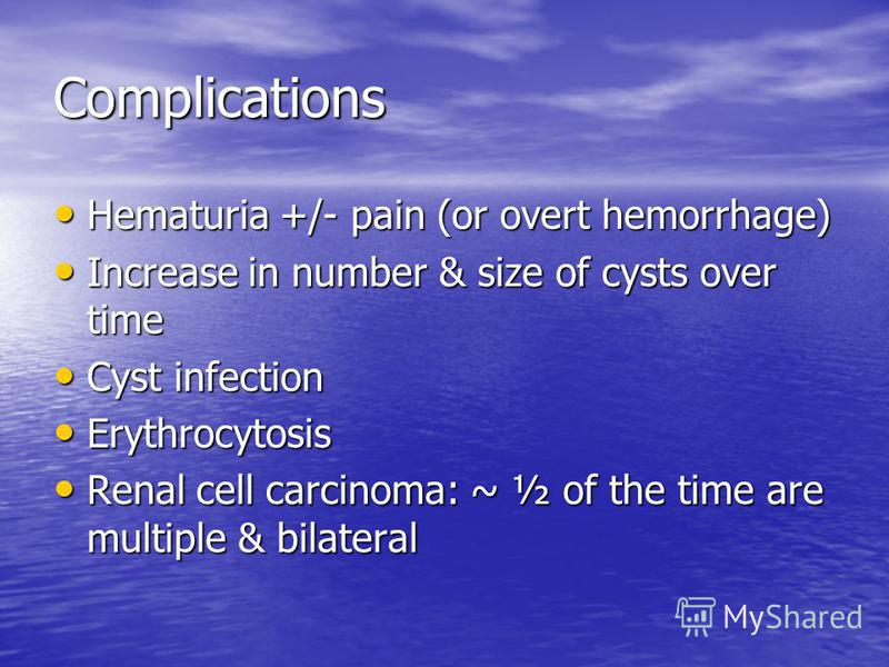 Complications Hematuria +/- pain (or overt hemorrhage) Hematuria +/- pain (or overt hemorrhage) Increase in number & size of cysts over time Increase in number & size of cysts over time Cyst infection Cyst infection Erythrocytosis Erythrocytosis Rena