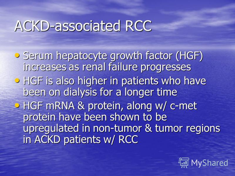 ACKD-associated RCC Serum hepatocyte growth factor (HGF) increases as renal failure progresses Serum hepatocyte growth factor (HGF) increases as renal failure progresses HGF is also higher in patients who have been on dialysis for a longer time HGF i