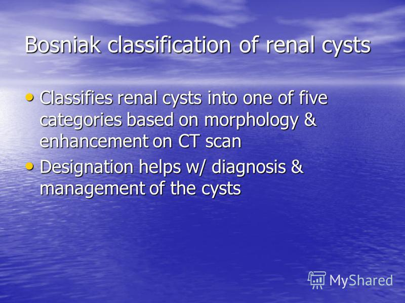 Bosniak classification of renal cysts Classifies renal cysts into one of five categories based on morphology & enhancement on CT scan Classifies renal cysts into one of five categories based on morphology & enhancement on CT scan Designation helps w/