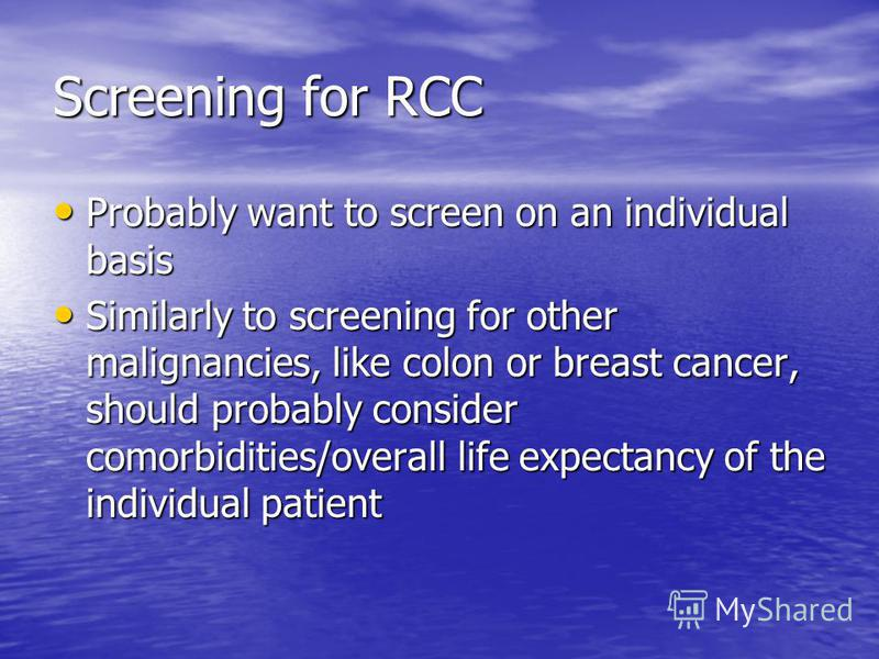 Screening for RCC Probably want to screen on an individual basis Probably want to screen on an individual basis Similarly to screening for other malignancies, like colon or breast cancer, should probably consider comorbidities/overall life expectancy