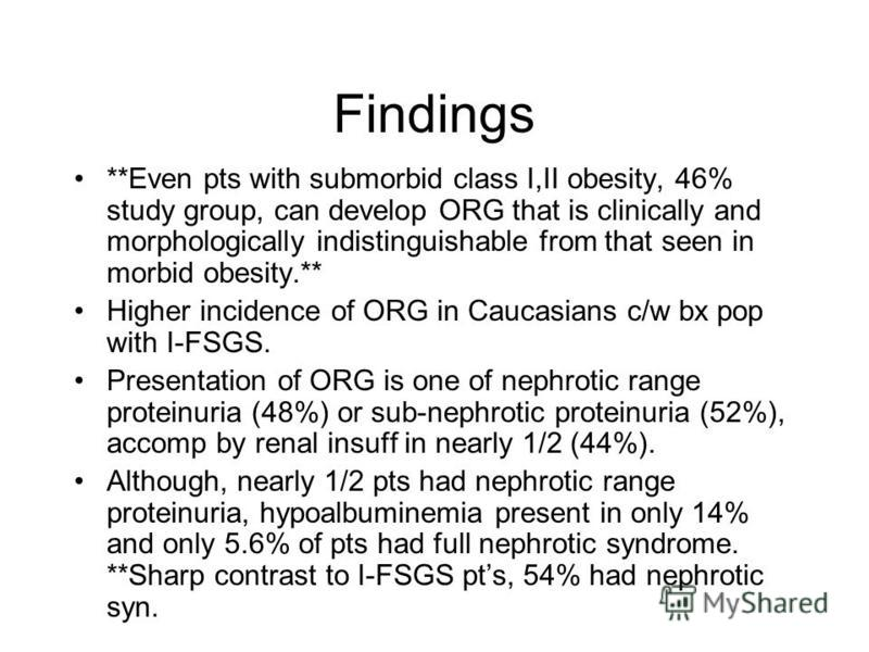 Findings **Even pts with submorbid class I,II obesity, 46% study group, can develop ORG that is clinically and morphologically indistinguishable from that seen in morbid obesity.** Higher incidence of ORG in Caucasians c/w bx pop with I-FSGS. Present