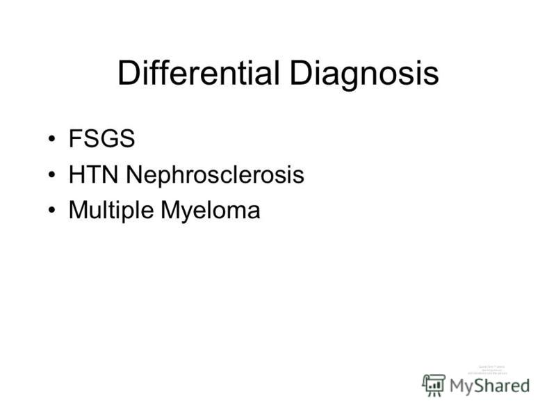 Differential Diagnosis FSGS HTN Nephrosclerosis Multiple Myeloma