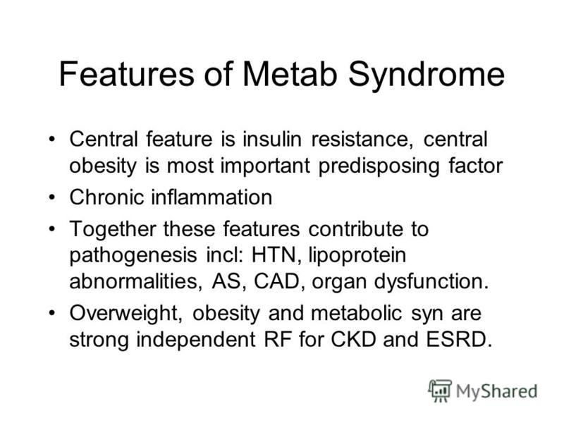 Features of Metab Syndrome Central feature is insulin resistance, central obesity is most important predisposing factor Chronic inflammation Together these features contribute to pathogenesis incl: HTN, lipoprotein abnormalities, AS, CAD, organ dysfu