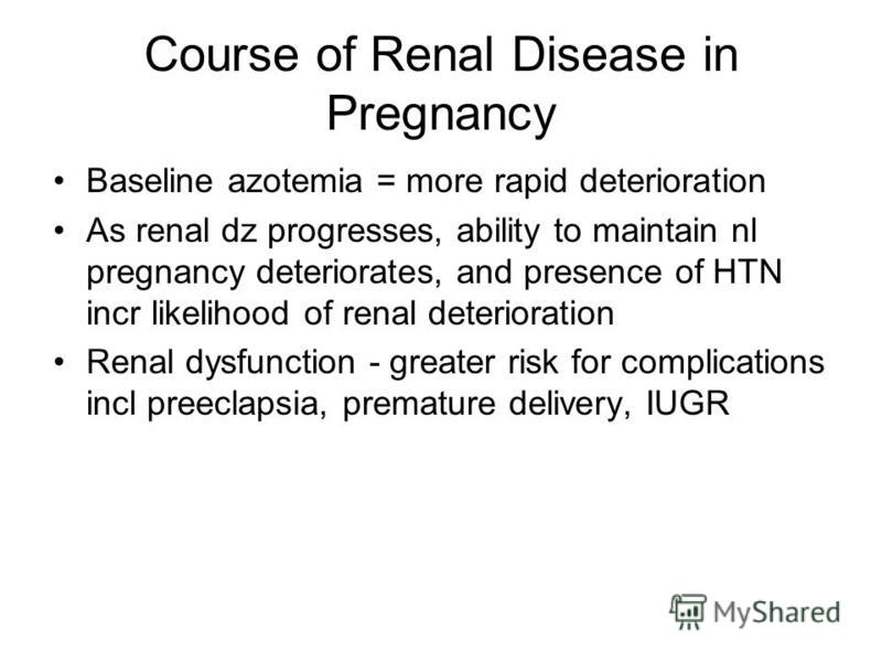Course of Renal Disease in Pregnancy Baseline azotemia = more rapid deterioration As renal dz progresses, ability to maintain nl pregnancy deteriorates, and presence of HTN incr likelihood of renal deterioration Renal dysfunction - greater risk for c