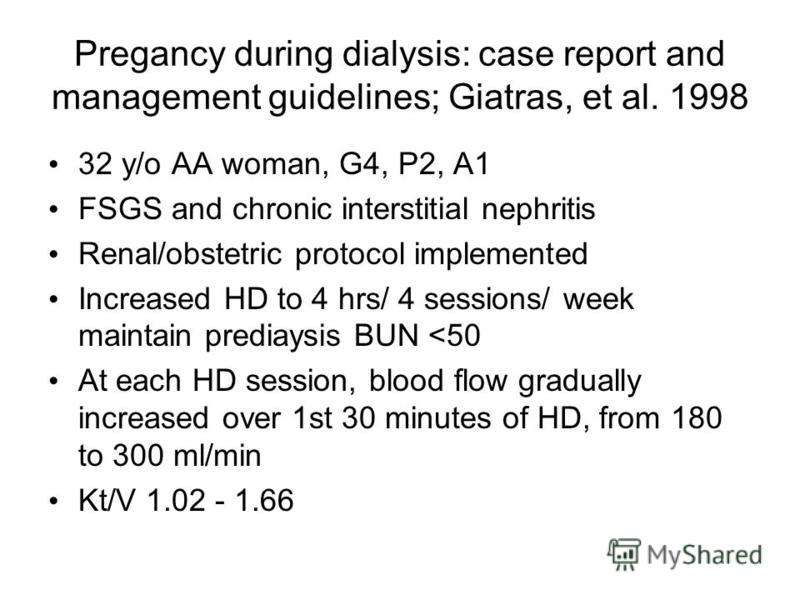 Pregancy during dialysis: case report and management guidelines; Giatras, et al. 1998 32 y/o AA woman, G4, P2, A1 FSGS and chronic interstitial nephritis Renal/obstetric protocol implemented Increased HD to 4 hrs/ 4 sessions/ week maintain prediaysis