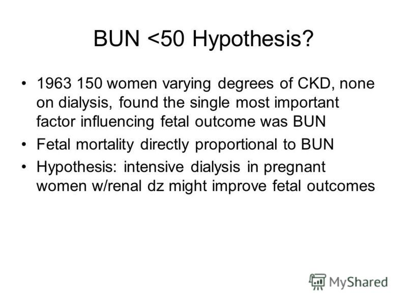 BUN <50 Hypothesis? 1963 150 women varying degrees of CKD, none on dialysis, found the single most important factor influencing fetal outcome was BUN Fetal mortality directly proportional to BUN Hypothesis: intensive dialysis in pregnant women w/rena