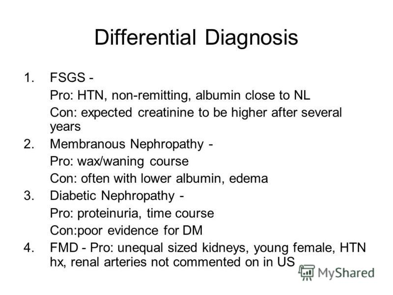 Differential Diagnosis 1.FSGS - Pro: HTN, non-remitting, albumin close to NL Con: expected creatinine to be higher after several years 2.Membranous Nephropathy - Pro: wax/waning course Con: often with lower albumin, edema 3.Diabetic Nephropathy - Pro