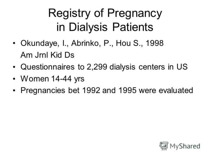 Registry of Pregnancy in Dialysis Patients Okundaye, I., Abrinko, P., Hou S., 1998 Am Jrnl Kid Ds Questionnaires to 2,299 dialysis centers in US Women 14-44 yrs Pregnancies bet 1992 and 1995 were evaluated