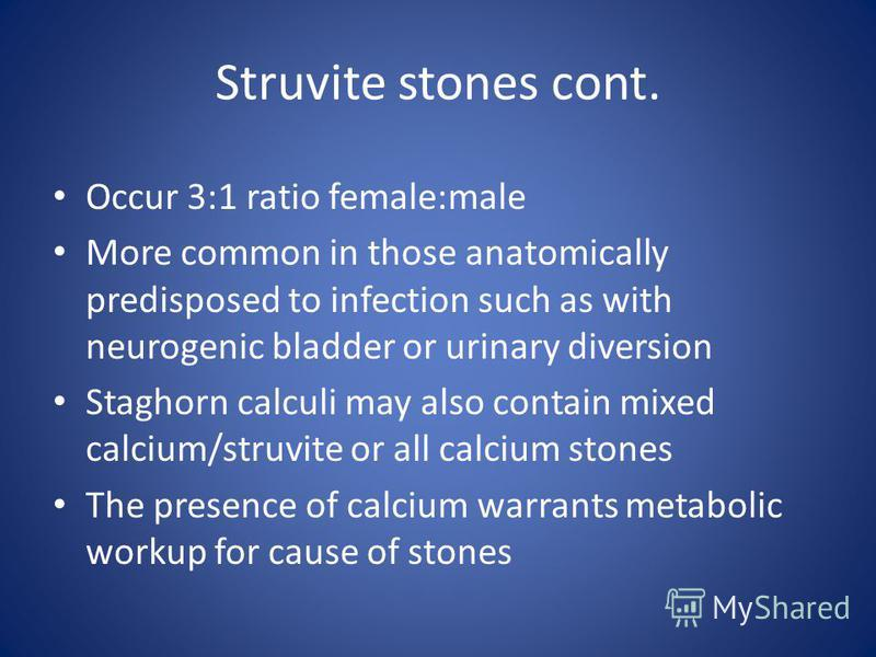Struvite stones cont. Occur 3:1 ratio female:male More common in those anatomically predisposed to infection such as with neurogenic bladder or urinary diversion Staghorn calculi may also contain mixed calcium/struvite or all calcium stones The prese