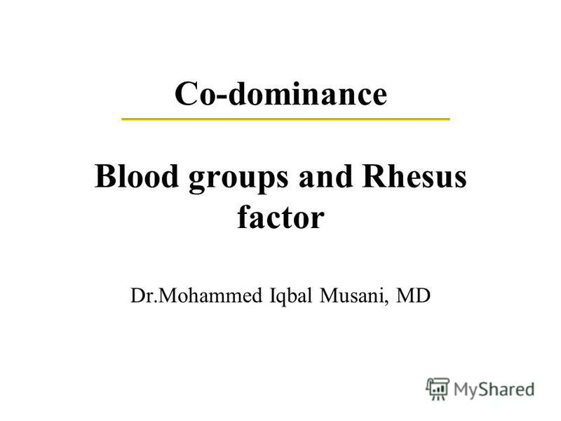 Co-dominance Blood groups and Rhesus factor Dr.Mohammed Iqbal Musani, MD